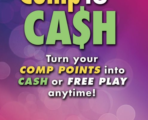 Comp to Cash Turn your comp points into cash or free play anytime! Model T Casino • Hotel • RV