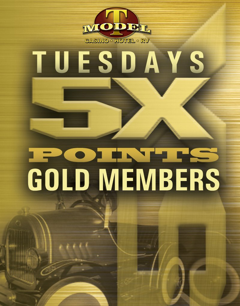 Model T Casino • Hotel • RV Tuesdays 5x Points Gold Members